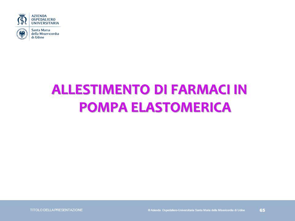 65 © Azienda Ospedaliero-Universitaria Santa Maria della Misericordia di Udine ALLESTIMENTO DI FARMACI IN POMPA ELASTOMERICA TITOLO DELLA PRESENTAZION