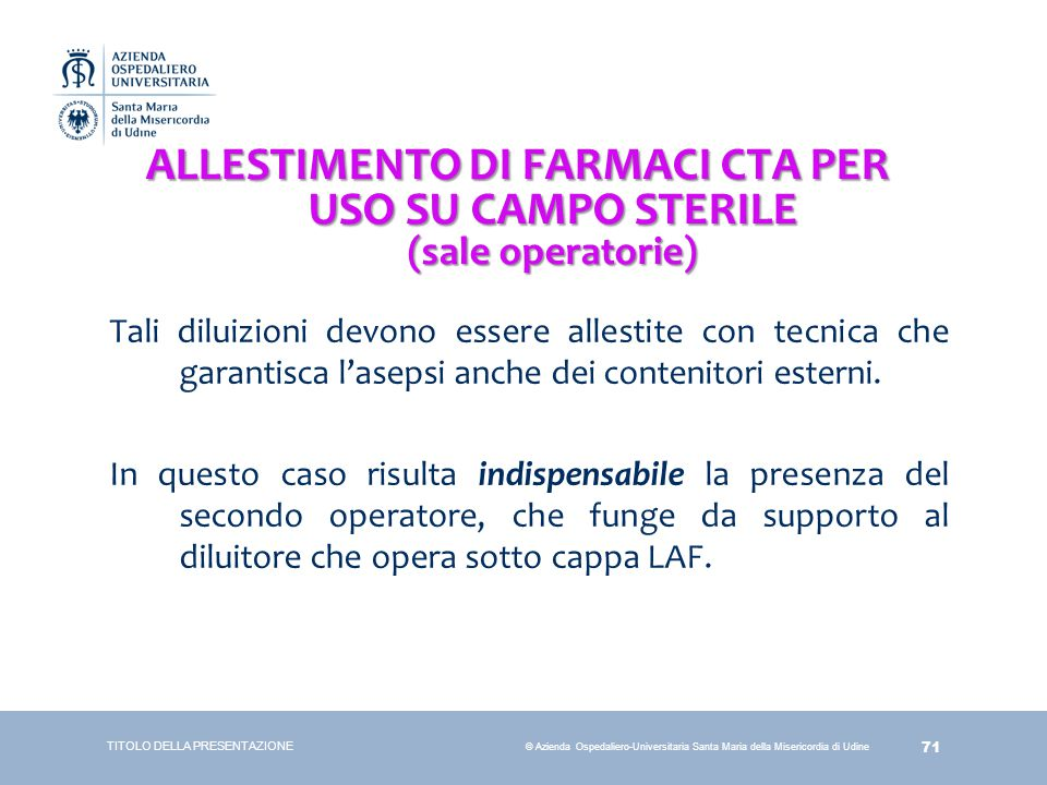 71 © Azienda Ospedaliero-Universitaria Santa Maria della Misericordia di Udine ALLESTIMENTO DI FARMACI CTA PER USO SU CAMPO STERILE (sale operatorie)