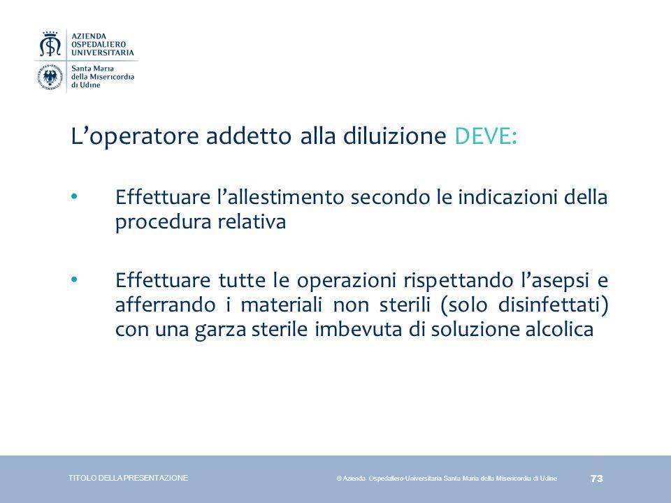 73 © Azienda Ospedaliero-Universitaria Santa Maria della Misericordia di Udine L'operatore addetto alla diluizione DEVE: Effettuare l'allestimento sec