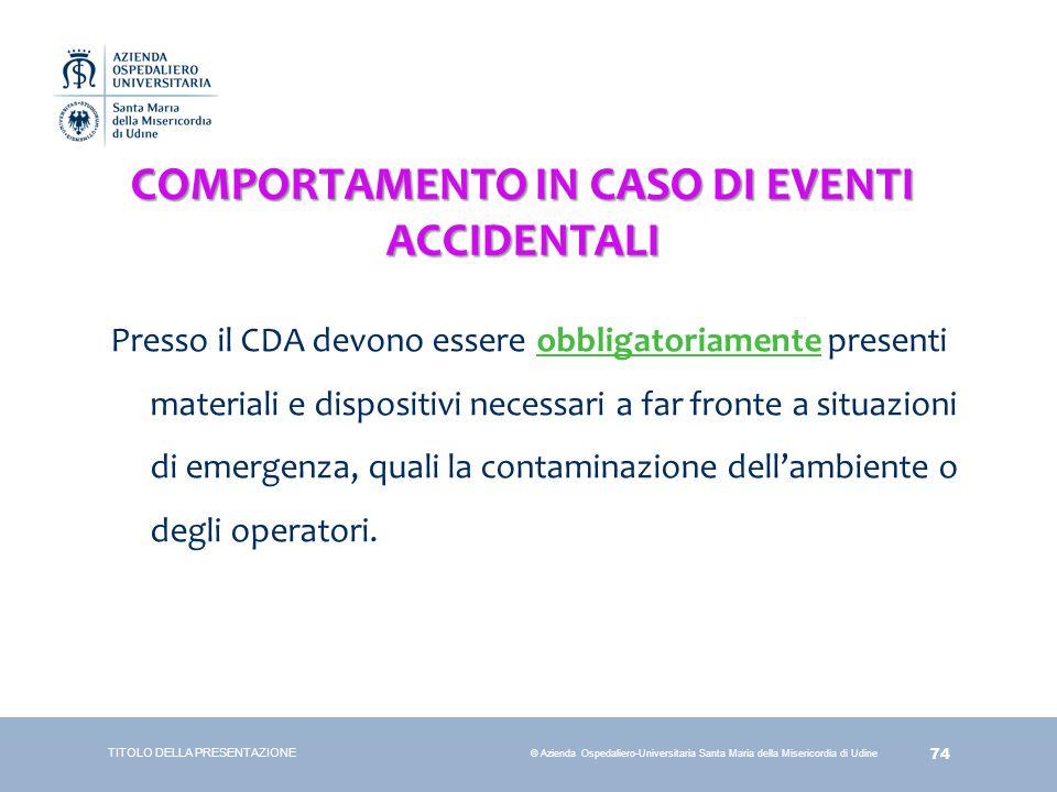 74 © Azienda Ospedaliero-Universitaria Santa Maria della Misericordia di Udine COMPORTAMENTO IN CASO DI EVENTI ACCIDENTALI Presso il CDA devono essere