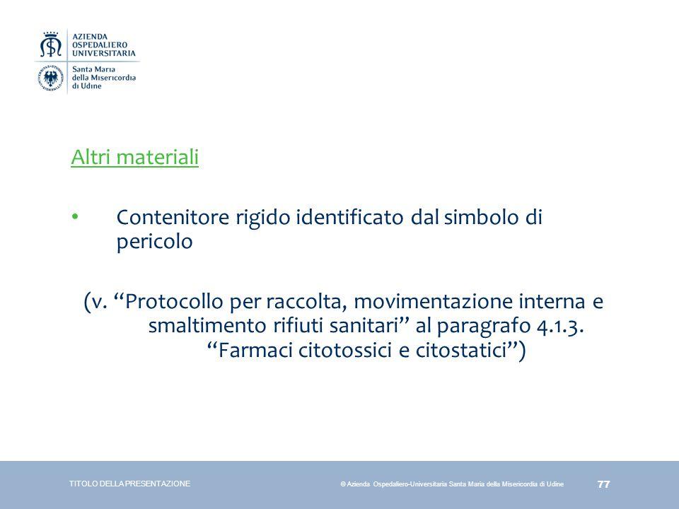 77 © Azienda Ospedaliero-Universitaria Santa Maria della Misericordia di Udine Altri materiali Contenitore rigido identificato dal simbolo di pericolo