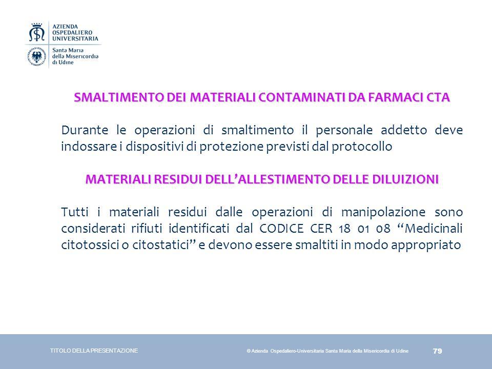 79 © Azienda Ospedaliero-Universitaria Santa Maria della Misericordia di Udine SMALTIMENTO DEI MATERIALI CONTAMINATI DA FARMACI CTA Durante le operazi