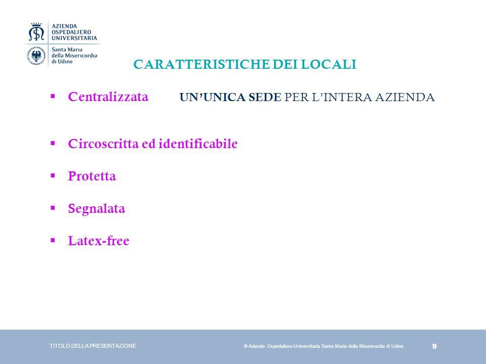 9 © Azienda Ospedaliero-Universitaria Santa Maria della Misericordia di Udine CARATTERISTICHE DEI LOCALI  Centralizzata UN'UNICA SEDE PER L'INTERA AZ