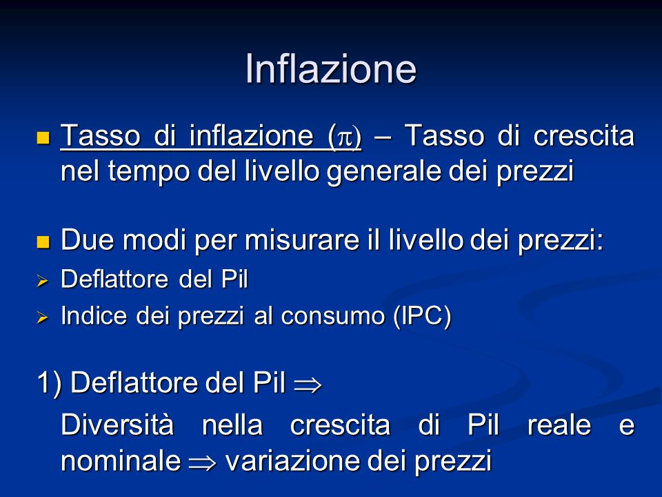 Inflazione Tasso di inflazione (  – Tasso di crescita nel tempo del livello generale dei prezzi Tasso di inflazione (  – Tasso di crescita nel tempo del livello generale dei prezzi Due modi per misurare il livello dei prezzi: Due modi per misurare il livello dei prezzi:  Deflattore del Pil  Indice dei prezzi al consumo (IPC) 1) Deflattore del Pil  Diversità nella crescita di Pil reale e nominale  variazione dei prezzi Diversità nella crescita di Pil reale e nominale  variazione dei prezzi