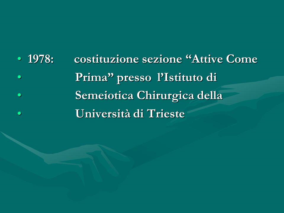 1978:costituzione sezione Attive Come1978:costituzione sezione Attive Come Prima presso l'Istituto di Prima presso l'Istituto di Semeiotica Chirurgica della Semeiotica Chirurgica della Università di Trieste Università di Trieste