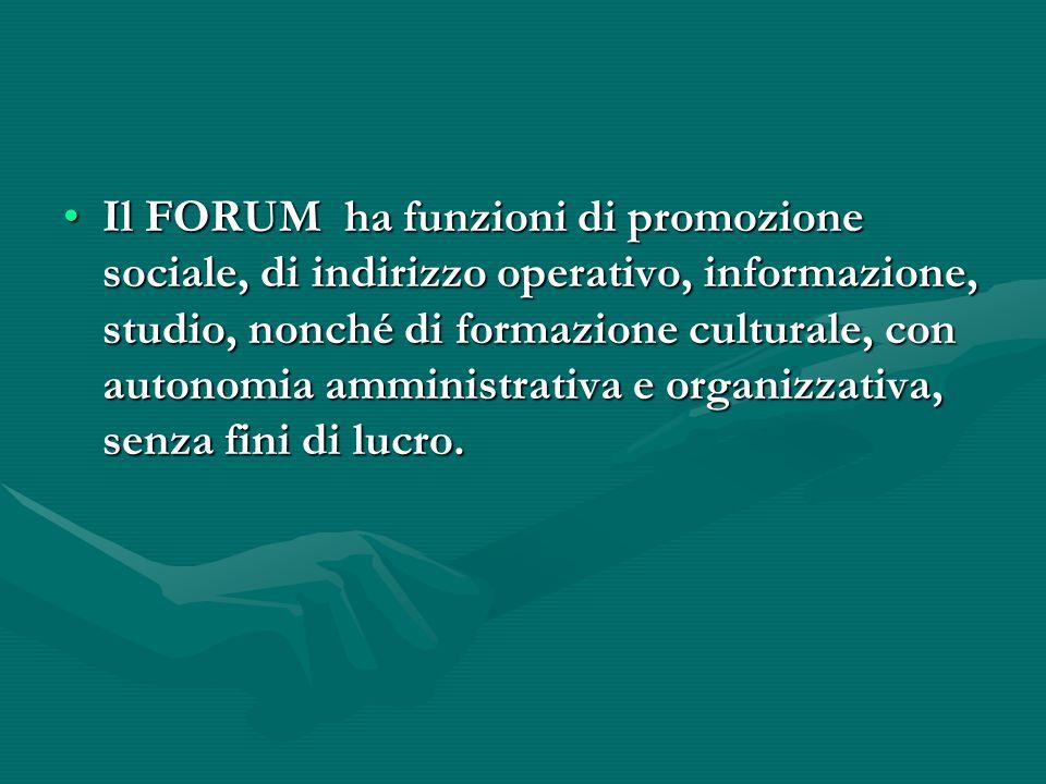 Il FORUM ha funzioni di promozione sociale, di indirizzo operativo, informazione, studio, nonché di formazione culturale, con autonomia amministrativa