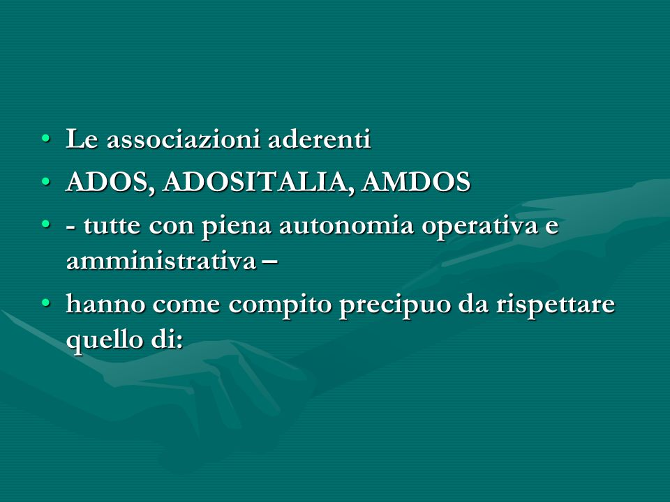 Le associazioni aderentiLe associazioni aderenti ADOS, ADOSITALIA, AMDOSADOS, ADOSITALIA, AMDOS - tutte con piena autonomia operativa e amministrativa