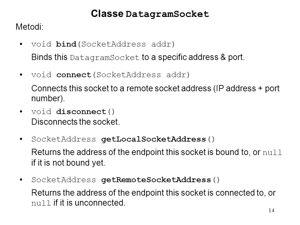 14 Classe DatagramSocket Metodi: void bind(SocketAddress addr) Binds this DatagramSocket to a specific address & port.