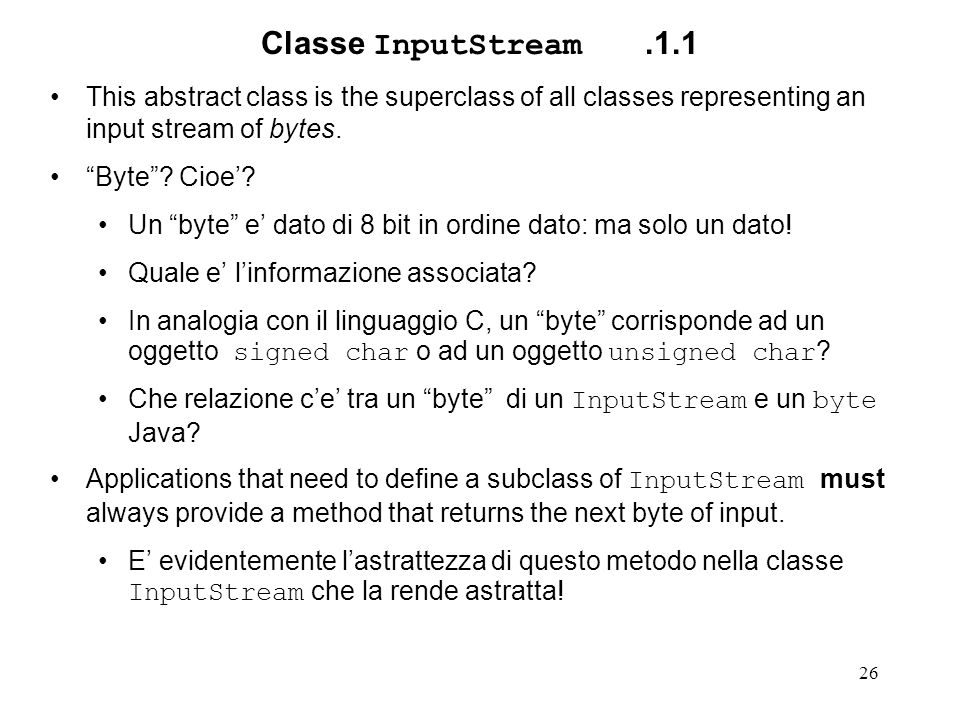 "26 Classe InputStream.1.1 This abstract class is the superclass of all classes representing an input stream of bytes. ""Byte""? Cioe'? Un ""byte"" e' dato"