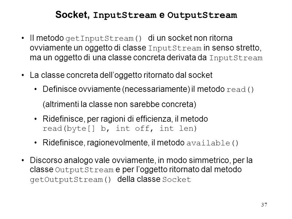37 Socket, InputStream e OutputStream Il metodo getInputStream() di un socket non ritorna ovviamente un oggetto di classe InputStream in senso stretto, ma un oggetto di una classe concreta derivata da InputStream La classe concreta dell'oggetto ritornato dal socket Definisce ovviamente (necessariamente) il metodo read() (altrimenti la classe non sarebbe concreta) Ridefinisce, per ragioni di efficienza, il metodo read(byte[] b, int off, int len) Ridefinisce, ragionevolmente, il metodo available() Discorso analogo vale ovviamente, in modo simmetrico, per la classe OutputStream e per l'oggetto ritornato dal metodo getOutputStream() della classe Socket