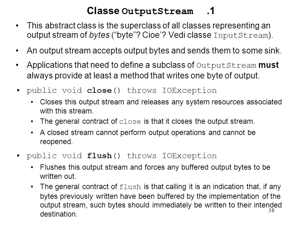 "38 Classe OutputStream.1 This abstract class is the superclass of all classes representing an output stream of bytes (""byte""? Cioe'? Vedi classe Input"