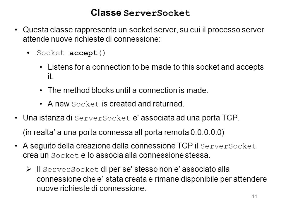 44 Classe ServerSocket Questa classe rappresenta un socket server, su cui il processo server attende nuove richieste di connessione: Socket accept() Listens for a connection to be made to this socket and accepts it.