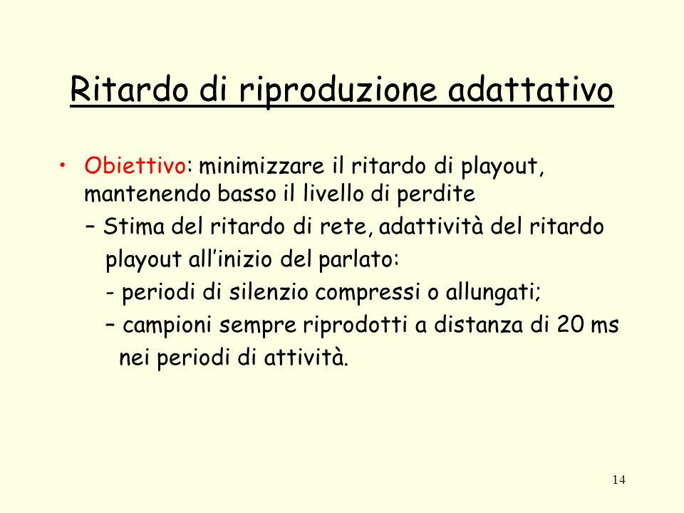 14 Ritardo di riproduzione adattativo Obiettivo: minimizzare il ritardo di playout, mantenendo basso il livello di perdite – Stima del ritardo di rete