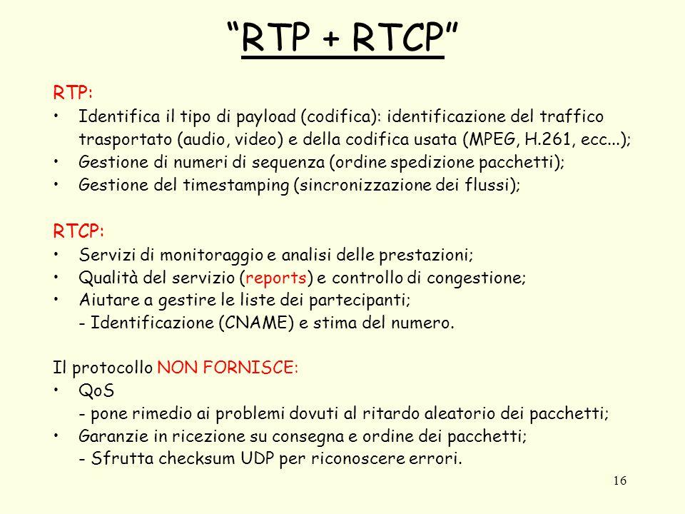 """16 """"RTP + RTCP"""" RTP: Identifica il tipo di payload (codifica): identificazione del traffico trasportato (audio, video) e della codifica usata (MPEG, H"""