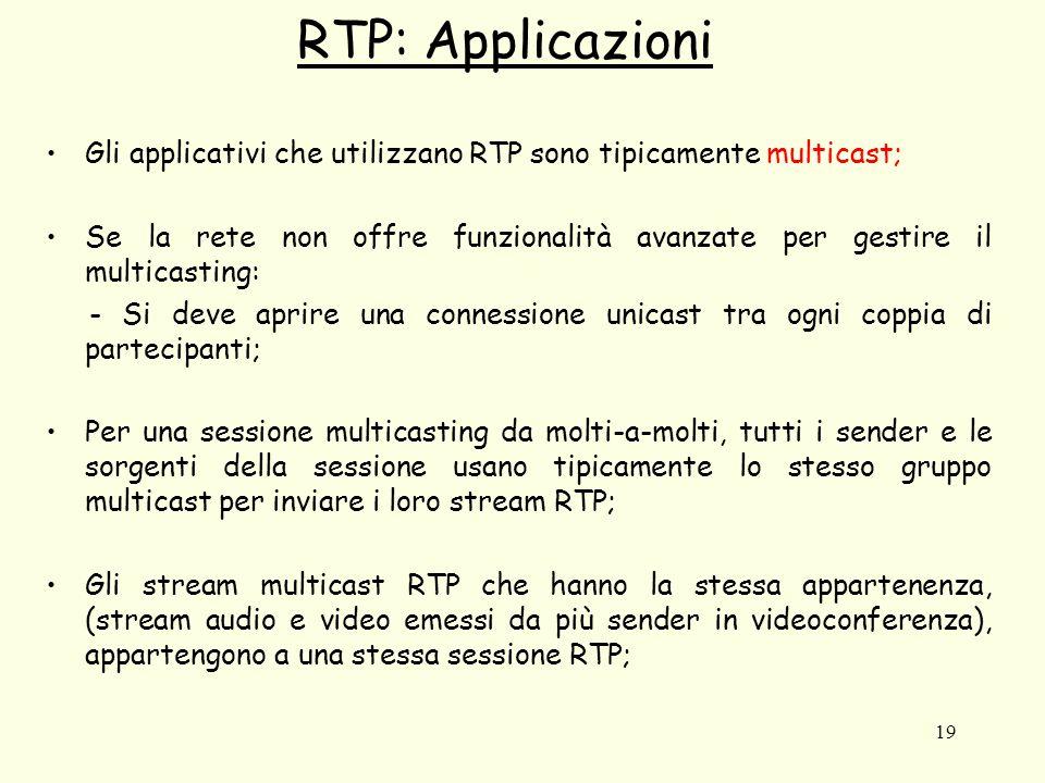 19 RTP: Applicazioni Gli applicativi che utilizzano RTP sono tipicamente multicast; Se la rete non offre funzionalità avanzate per gestire il multicasting: - Si deve aprire una connessione unicast tra ogni coppia di partecipanti; Per una sessione multicasting da molti-a-molti, tutti i sender e le sorgenti della sessione usano tipicamente lo stesso gruppo multicast per inviare i loro stream RTP; Gli stream multicast RTP che hanno la stessa appartenenza, (stream audio e video emessi da più sender in videoconferenza), appartengono a una stessa sessione RTP;