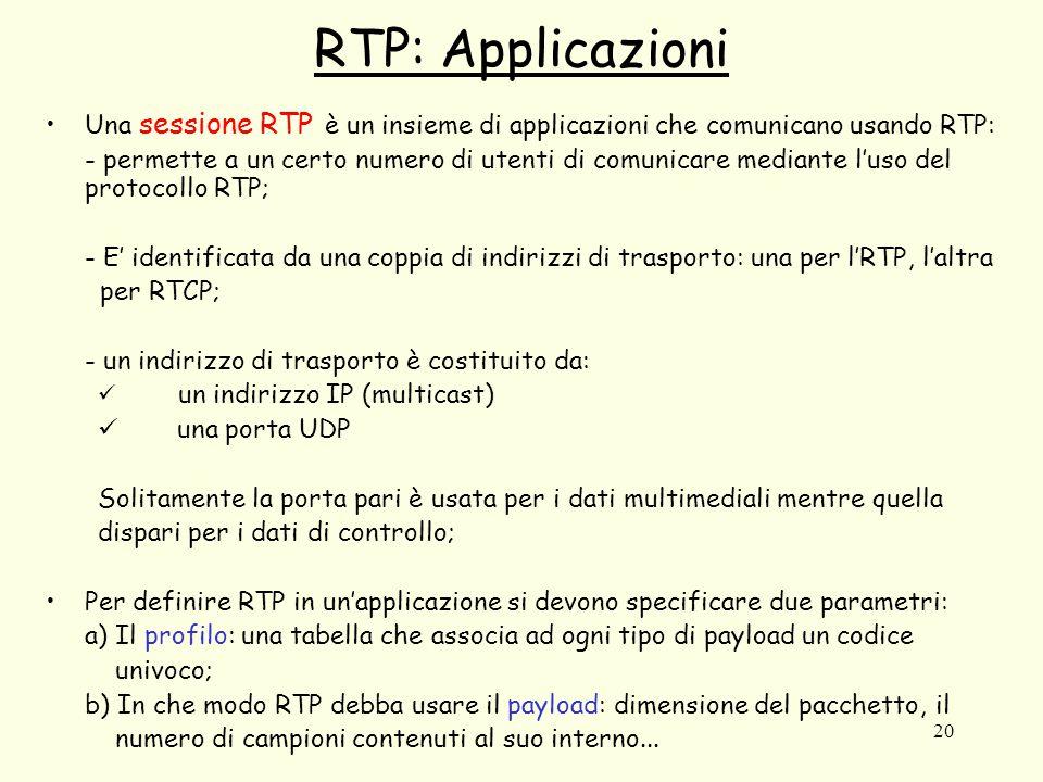 20 RTP: Applicazioni Una sessione RTP è un insieme di applicazioni che comunicano usando RTP: - permette a un certo numero di utenti di comunicare mediante l'uso del protocollo RTP; - E' identificata da una coppia di indirizzi di trasporto: una per l'RTP, l'altra per RTCP; - un indirizzo di trasporto è costituito da: un indirizzo IP (multicast) una porta UDP Solitamente la porta pari è usata per i dati multimediali mentre quella dispari per i dati di controllo; Per definire RTP in un'applicazione si devono specificare due parametri: a) Il profilo: una tabella che associa ad ogni tipo di payload un codice univoco; b) In che modo RTP debba usare il payload: dimensione del pacchetto, il numero di campioni contenuti al suo interno...
