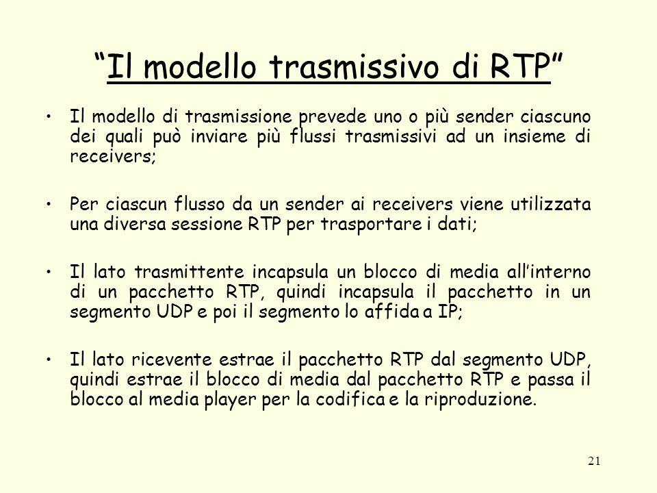 21 Il modello trasmissivo di RTP Il modello di trasmissione prevede uno o più sender ciascuno dei quali può inviare più flussi trasmissivi ad un insieme di receivers; Per ciascun flusso da un sender ai receivers viene utilizzata una diversa sessione RTP per trasportare i dati; Il lato trasmittente incapsula un blocco di media all'interno di un pacchetto RTP, quindi incapsula il pacchetto in un segmento UDP e poi il segmento lo affida a IP; Il lato ricevente estrae il pacchetto RTP dal segmento UDP, quindi estrae il blocco di media dal pacchetto RTP e passa il blocco al media player per la codifica e la riproduzione.