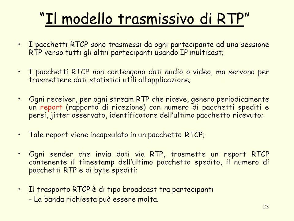 23 Il modello trasmissivo di RTP I pacchetti RTCP sono trasmessi da ogni partecipante ad una sessione RTP verso tutti gli altri partecipanti usando IP multicast; I pacchetti RTCP non contengono dati audio o video, ma servono per trasmettere dati statistici utili all'applicazione; Ogni receiver, per ogni stream RTP che riceve, genera periodicamente un report (rapporto di ricezione) con numero di pacchetti spediti e persi, jitter osservato, identificatore dell'ultimo pacchetto ricevuto; Tale report viene incapsulato in un pacchetto RTCP; Ogni sender che invia dati via RTP, trasmette un report RTCP contenente il timestamp dell'ultimo pacchetto spedito, il numero di pacchetti RTP e di byte spediti; Il trasporto RTCP è di tipo broadcast tra partecipanti - La banda richiesta può essere molta.