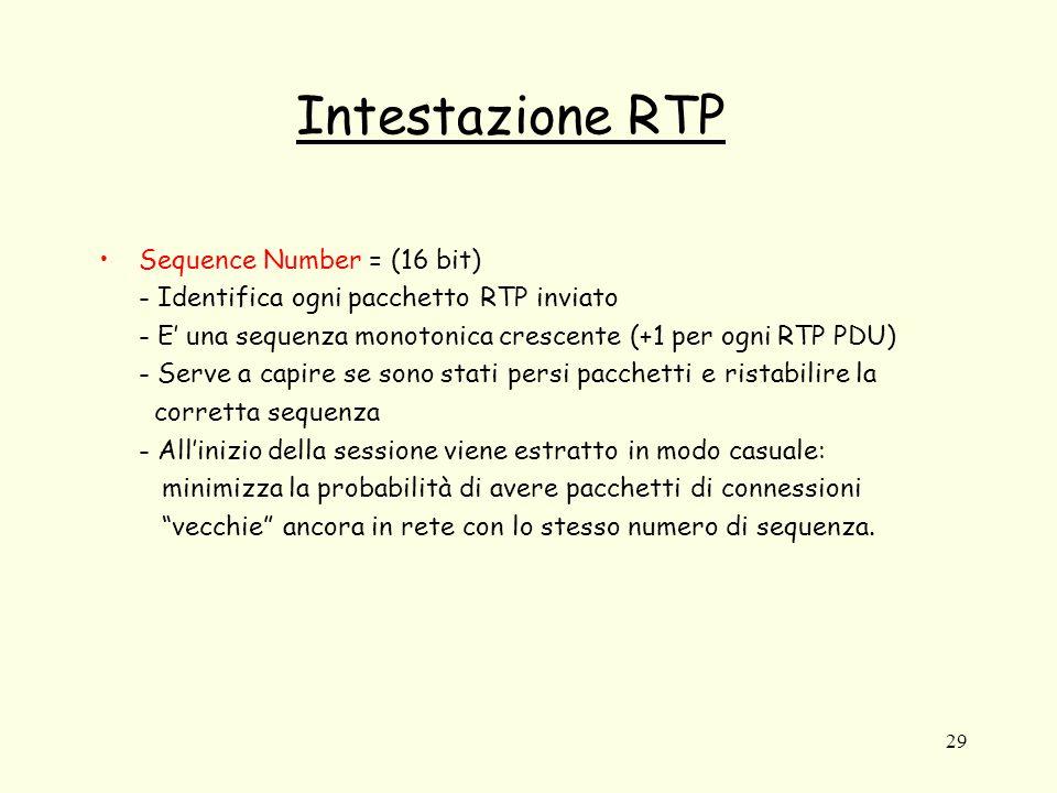 29 Intestazione RTP Sequence Number = (16 bit) - Identifica ogni pacchetto RTP inviato - E' una sequenza monotonica crescente (+1 per ogni RTP PDU) - Serve a capire se sono stati persi pacchetti e ristabilire la corretta sequenza - All'inizio della sessione viene estratto in modo casuale: minimizza la probabilità di avere pacchetti di connessioni vecchie ancora in rete con lo stesso numero di sequenza.