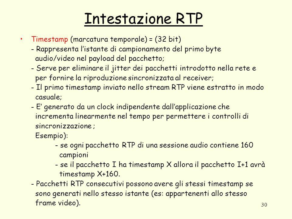 30 Intestazione RTP Timestamp (marcatura temporale) = (32 bit) - Rappresenta l'istante di campionamento del primo byte audio/video nel payload del pacchetto; - Serve per eliminare il jitter dei pacchetti introdotto nella rete e per fornire la riproduzione sincronizzata al receiver; - Il primo timestamp inviato nello stream RTP viene estratto in modo casuale; - E' generato da un clock indipendente dall'applicazione che incrementa linearmente nel tempo per permettere i controlli di sincronizzazione ; Esempio): - se ogni pacchetto RTP di una sessione audio contiene 160 campioni - se il pacchetto I ha timestamp X allora il pacchetto I+1 avrà timestamp X+160.