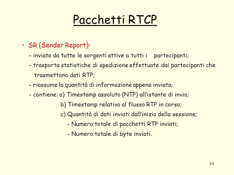 34 Pacchetti RTCP SR (Sender Report): - inviato da tutte le sorgenti attive a tutti i partecipanti; - trasporta statistiche di spedizione effettuate dai partecipanti che trasmettono dati RTP; - riassume la quantità di informazione appena inviata; - contiene: a) Timestamp assoluto (NTP) all'istante di invio; b) Timestamp relativo al flusso RTP in corso; c) Quantità di dati inviati dall'inizio della sessione; - Numero totale di pacchetti RTP inviati; - Numero totale di byte inviati.