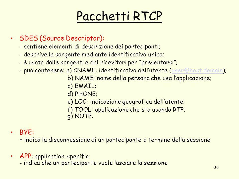 36 Pacchetti RTCP SDES (Source Descriptor): - contiene elementi di descrizione dei partecipanti; - descrive la sorgente mediante identificativo unico; - è usato dalle sorgenti e dai ricevitori per presentarsi ; - può contenere: a) CNAME: identificativo dell'utente (user@host.domain);user@host.domain b) NAME: nome della persona che usa l'applicazione; c) EMAIL; d) PHONE; e) LOC: indicazione geografica dell'utente; f) TOOL: applicazione che sta usando RTP; g) NOTE.