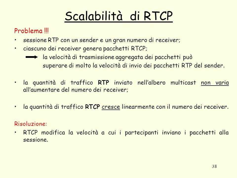 38 Scalabilità di RTCP Problema !!! sessione RTP con un sender e un gran numero di receiver; ciascuno dei receiver genera pacchetti RTCP; la velocità