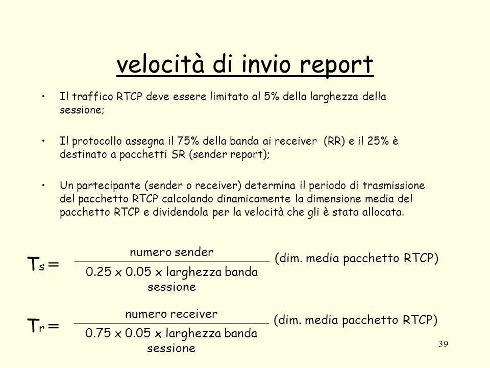 39 velocità di invio report Il traffico RTCP deve essere limitato al 5% della larghezza della sessione; Il protocollo assegna il 75% della banda ai re
