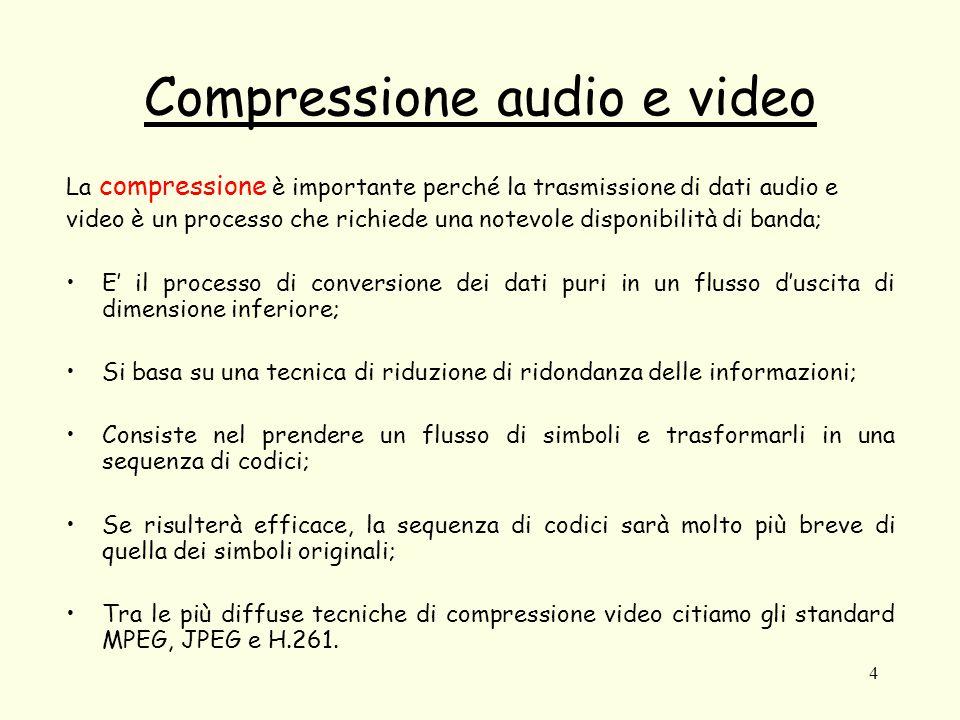 4 Compressione audio e video La compressione è importante perché la trasmissione di dati audio e video è un processo che richiede una notevole disponibilità di banda; E' il processo di conversione dei dati puri in un flusso d'uscita di dimensione inferiore; Si basa su una tecnica di riduzione di ridondanza delle informazioni; Consiste nel prendere un flusso di simboli e trasformarli in una sequenza di codici; Se risulterà efficace, la sequenza di codici sarà molto più breve di quella dei simboli originali; Tra le più diffuse tecniche di compressione video citiamo gli standard MPEG, JPEG e H.261.