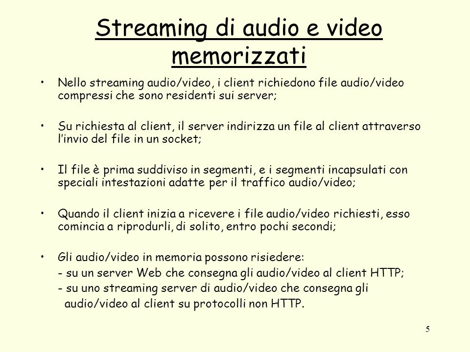 5 Streaming di audio e video memorizzati Nello streaming audio/video, i client richiedono file audio/video compressi che sono residenti sui server; Su