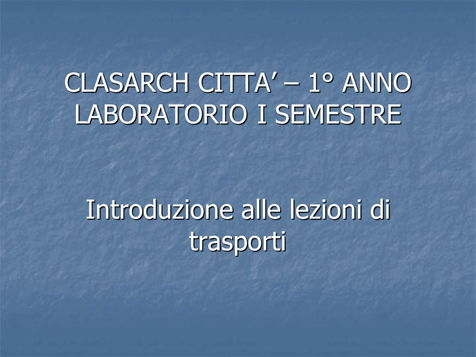 CLASARCH CITTA' – 1° ANNO LABORATORIO I SEMESTRE Introduzione alle lezioni di trasporti