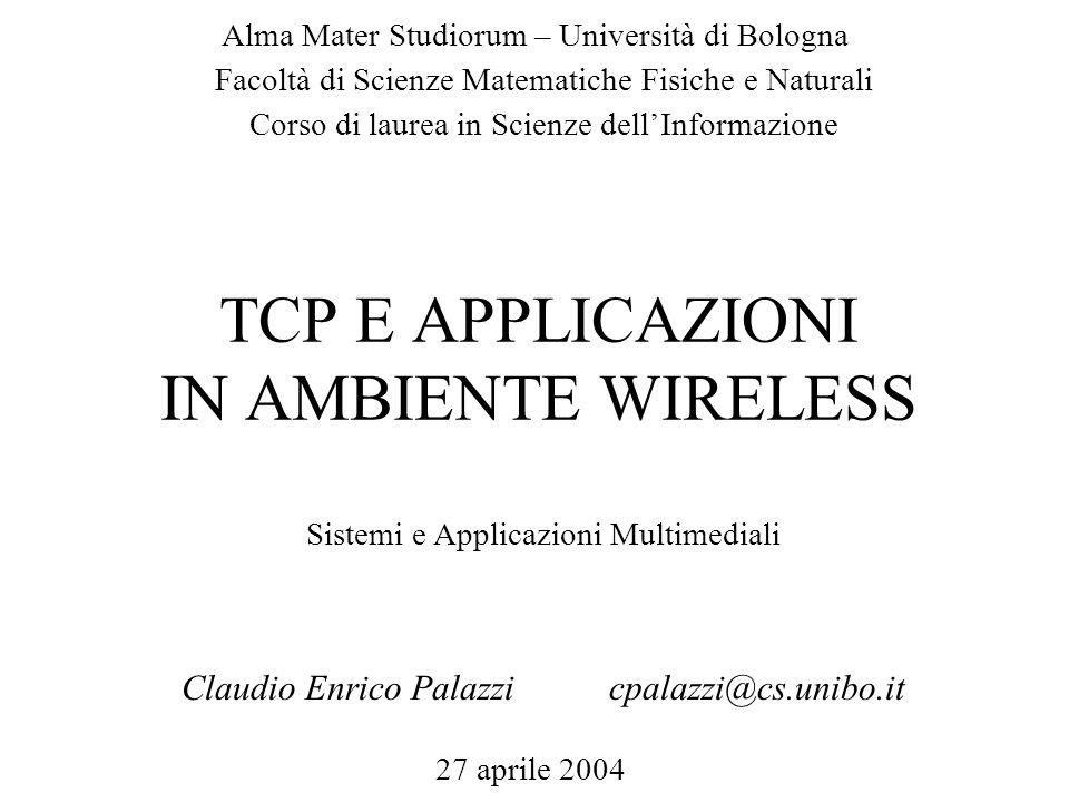 TCP E APPLICAZIONI IN AMBIENTE WIRELESS Claudio Enrico Palazzicpalazzi@cs.unibo.it Alma Mater Studiorum – Università di Bologna 27 aprile 2004 Facoltà