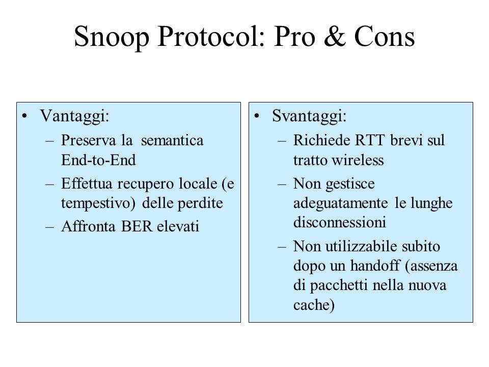 Snoop Protocol: Pro & Cons Vantaggi: –Preserva la semantica End-to-End –Effettua recupero locale (e tempestivo) delle perdite –Affronta BER elevati Svantaggi: –Richiede RTT brevi sul tratto wireless –Non gestisce adeguatamente le lunghe disconnessioni –Non utilizzabile subito dopo un handoff (assenza di pacchetti nella nuova cache)