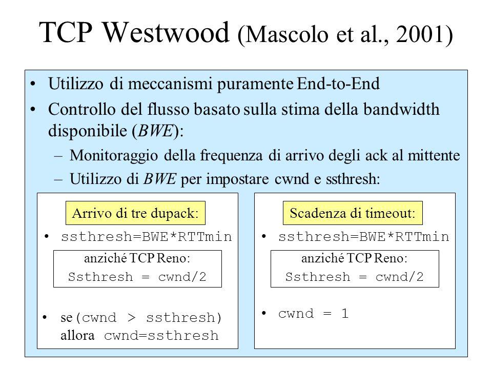 TCP Westwood (Mascolo et al., 2001) Utilizzo di meccanismi puramente End-to-End Controllo del flusso basato sulla stima della bandwidth disponibile (BWE): –Monitoraggio della frequenza di arrivo degli ack al mittente –Utilizzo di BWE per impostare cwnd e ssthresh: ssthresh=BWE*RTTmin anziché TCP Reno: Ssthresh = cwnd/2 se (cwnd > ssthresh) allora cwnd=ssthresh ssthresh=BWE*RTTmin anziché TCP Reno: Ssthresh = cwnd/2 cwnd = 1 Arrivo di tre dupack:Scadenza di timeout: