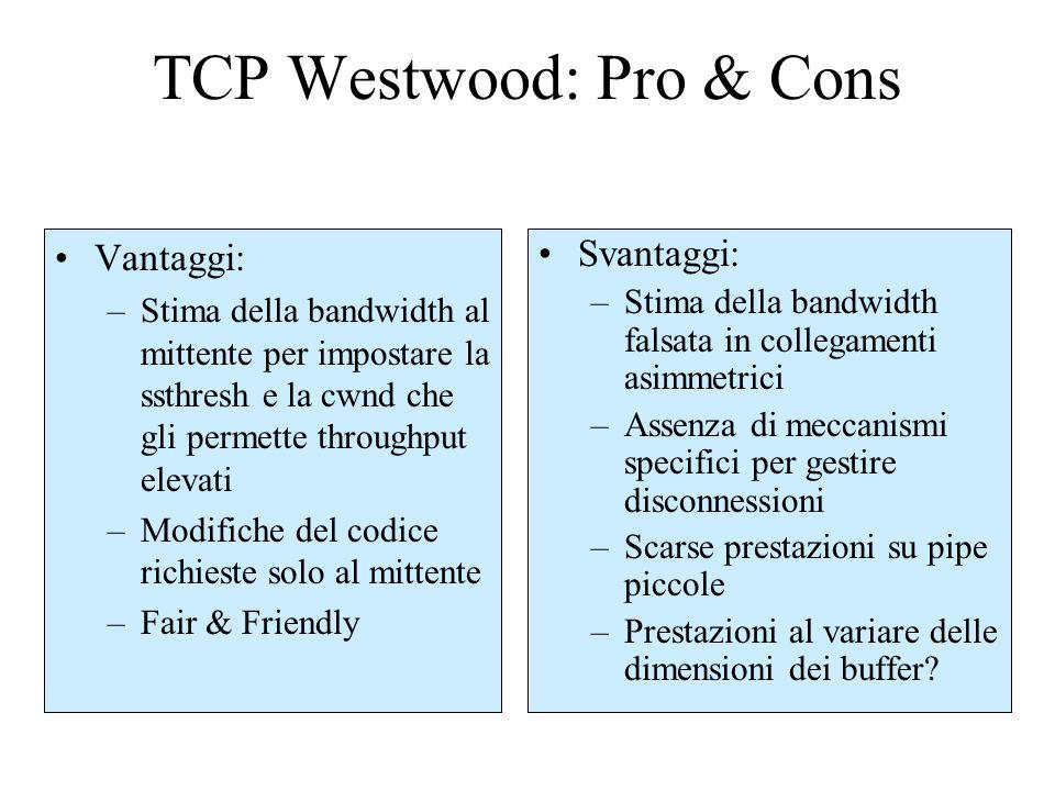 TCP Westwood: Pro & Cons Vantaggi: –Stima della bandwidth al mittente per impostare la ssthresh e la cwnd che gli permette throughput elevati –Modifiche del codice richieste solo al mittente –Fair & Friendly Svantaggi: –Stima della bandwidth falsata in collegamenti asimmetrici –Assenza di meccanismi specifici per gestire disconnessioni –Scarse prestazioni su pipe piccole –Prestazioni al variare delle dimensioni dei buffer