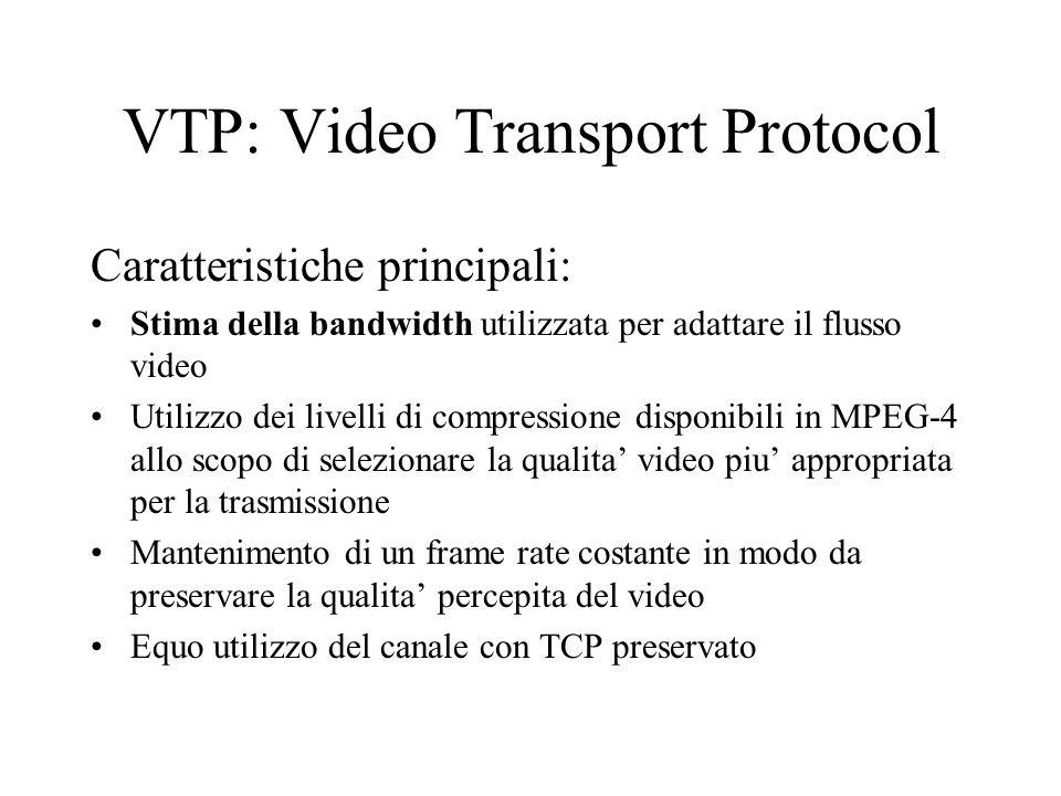 VTP: Video Transport Protocol Caratteristiche principali: Stima della bandwidth utilizzata per adattare il flusso video Utilizzo dei livelli di compressione disponibili in MPEG-4 allo scopo di selezionare la qualita' video piu' appropriata per la trasmissione Mantenimento di un frame rate costante in modo da preservare la qualita' percepita del video Equo utilizzo del canale con TCP preservato