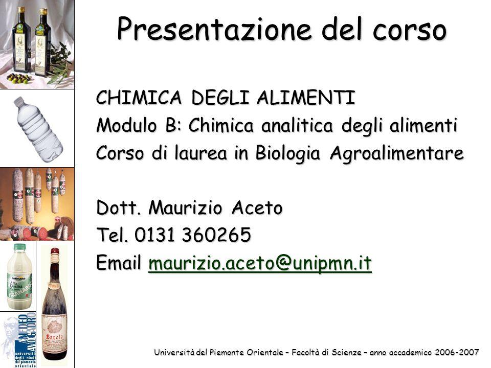 Università del Piemonte Orientale – Facoltà di Scienze – anno accademico 2006-2007 Presentazione del corso CHIMICA DEGLI ALIMENTI Modulo B: Chimica analitica degli alimenti Corso di laurea in Biologia Agroalimentare Dott.