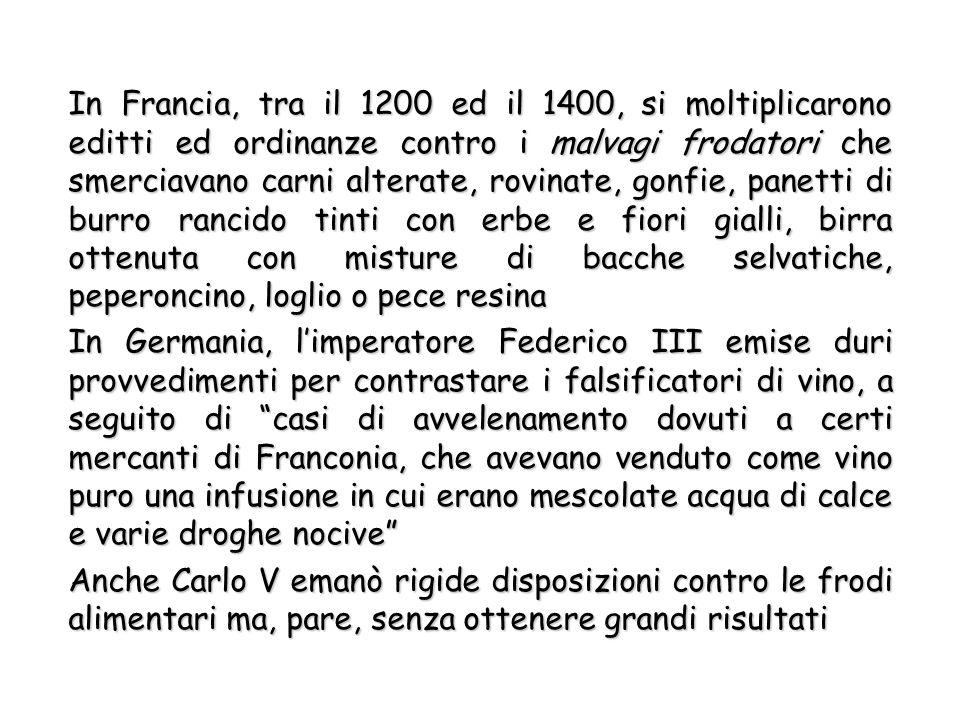 In Francia, tra il 1200 ed il 1400, si moltiplicarono editti ed ordinanze contro i malvagi frodatori che smerciavano carni alterate, rovinate, gonfie, panetti di burro rancido tinti con erbe e fiori gialli, birra ottenuta con misture di bacche selvatiche, peperoncino, loglio o pece resina In Germania, l'imperatore Federico III emise duri provvedimenti per contrastare i falsificatori di vino, a seguito di casi di avvelenamento dovuti a certi mercanti di Franconia, che avevano venduto come vino puro una infusione in cui erano mescolate acqua di calce e varie droghe nocive Anche Carlo V emanò rigide disposizioni contro le frodi alimentari ma, pare, senza ottenere grandi risultati