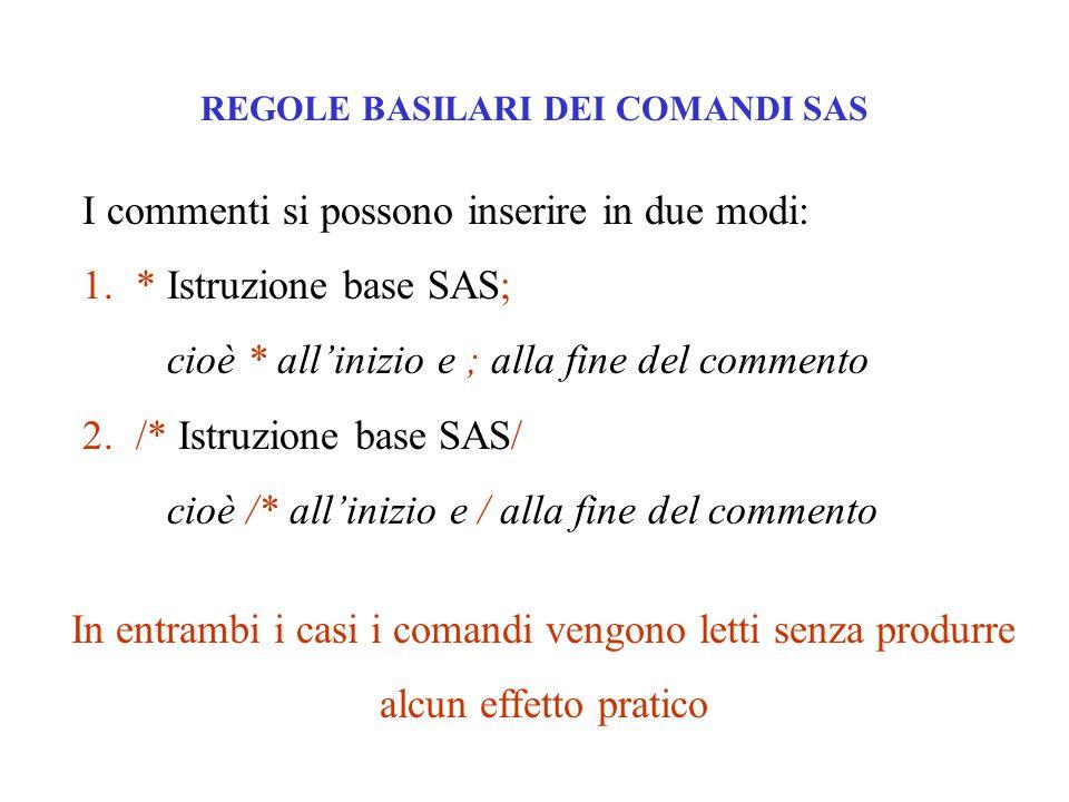 REGOLE BASILARI DEI COMANDI SAS I commenti si possono inserire in due modi: 1.* Istruzione base SAS; cioè * all'inizio e ; alla fine del commento 2./*