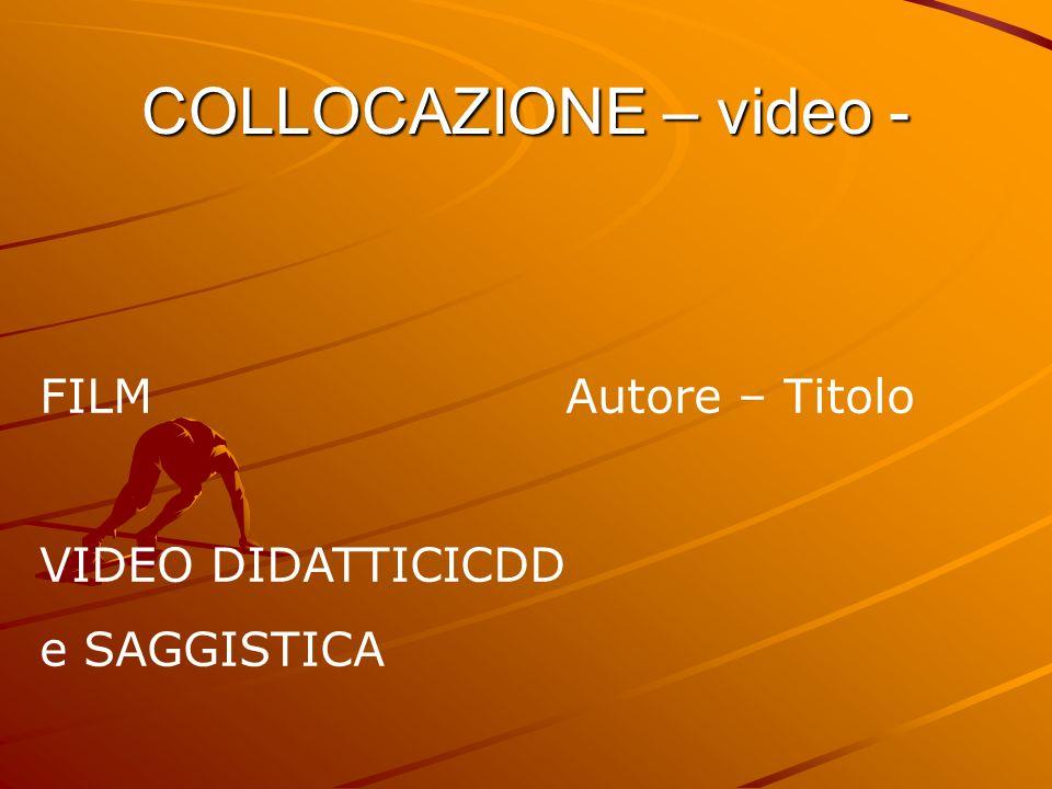COLLOCAZIONE – video - FILMAutore – Titolo VIDEO DIDATTICICDD e SAGGISTICA