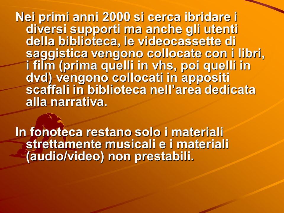 Nei primi anni 2000 si cerca ibridare i diversi supporti ma anche gli utenti della biblioteca, le videocassette di saggistica vengono collocate con i libri, i film (prima quelli in vhs, poi quelli in dvd) vengono collocati in appositi scaffali in biblioteca nell'area dedicata alla narrativa.