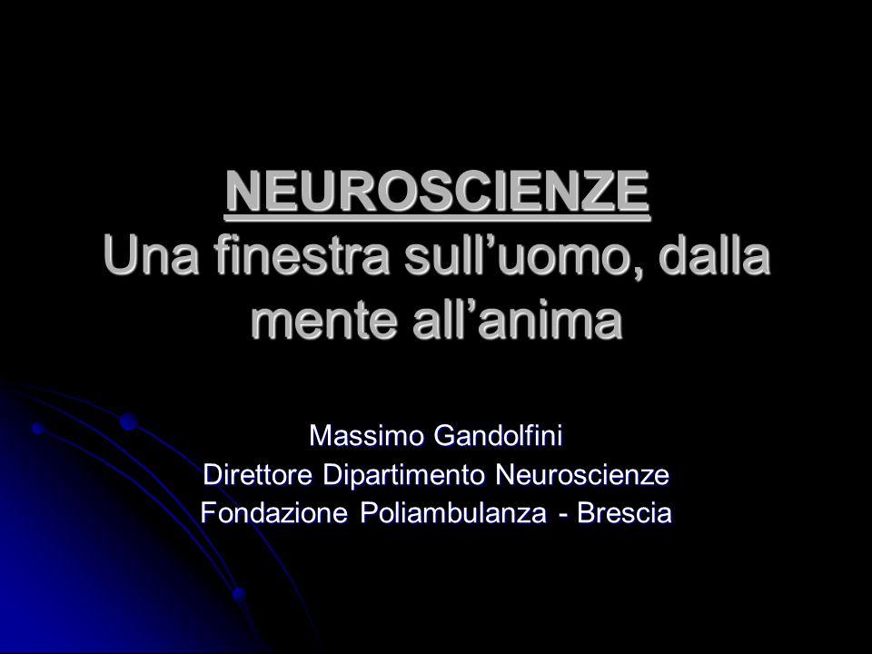 NEUROSCIENZE Una finestra sull'uomo, dalla mente all'anima Massimo Gandolfini Direttore Dipartimento Neuroscienze Fondazione Poliambulanza - Brescia