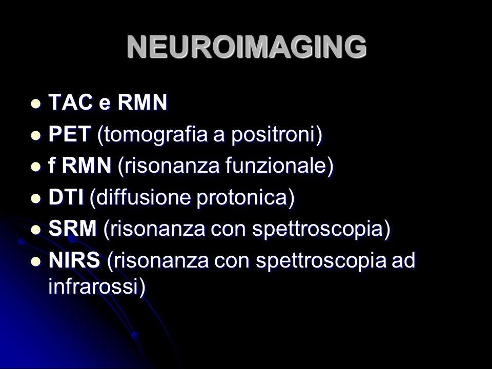 NEUROIMAGING TAC e RMN TAC e RMN PET (tomografia a positroni) PET (tomografia a positroni) f RMN (risonanza funzionale) f RMN (risonanza funzionale) D