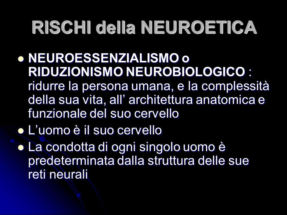 RISCHI della NEUROETICA NEUROESSENZIALISMO o RIDUZIONISMO NEUROBIOLOGICO : ridurre la persona umana, e la complessità della sua vita, all' architettur