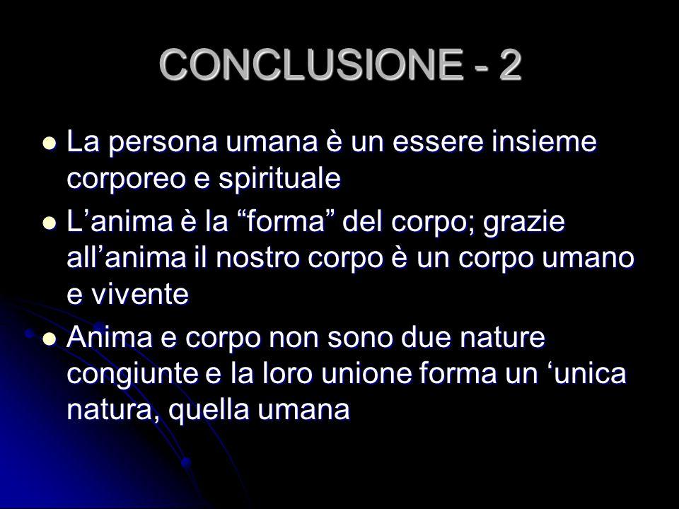"""CONCLUSIONE - 2 La persona umana è un essere insieme corporeo e spirituale La persona umana è un essere insieme corporeo e spirituale L'anima è la """"fo"""