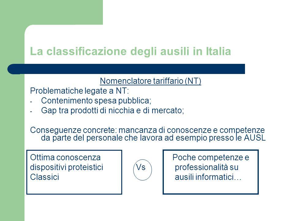 La classificazione degli ausili in Italia Nomenclatore tariffario (NT) Problematiche legate a NT: - Contenimento spesa pubblica; - Gap tra prodotti di