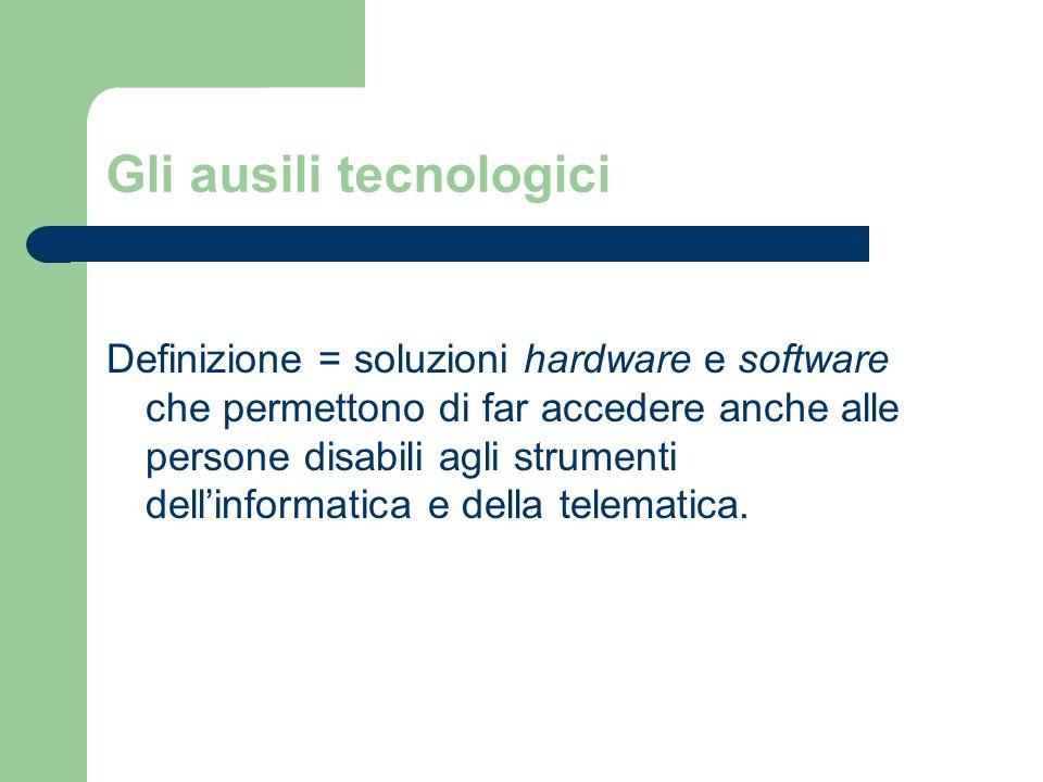 Gli ausili tecnologici Definizione = soluzioni hardware e software che permettono di far accedere anche alle persone disabili agli strumenti dell'informatica e della telematica.