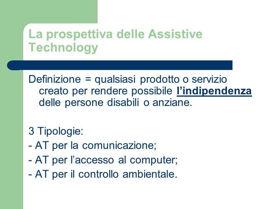 La prospettiva delle Assistive Technology Definizione = qualsiasi prodotto o servizio creato per rendere possibile l'indipendenza delle persone disabili o anziane.