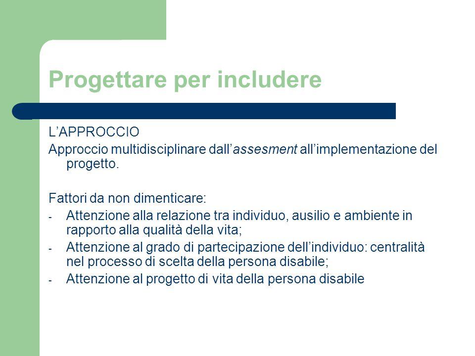 Progettare per includere L'APPROCCIO Approccio multidisciplinare dall'assesment all'implementazione del progetto. Fattori da non dimenticare: - Attenz