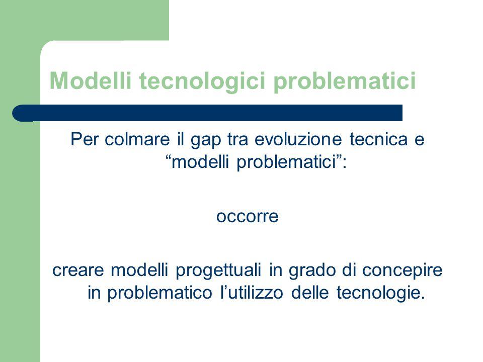 Modelli tecnologici problematici Per colmare il gap tra evoluzione tecnica e modelli problematici : occorre creare modelli progettuali in grado di concepire in problematico l'utilizzo delle tecnologie.